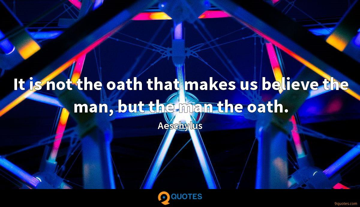 It is not the oath that makes us believe the man, but the man the oath.