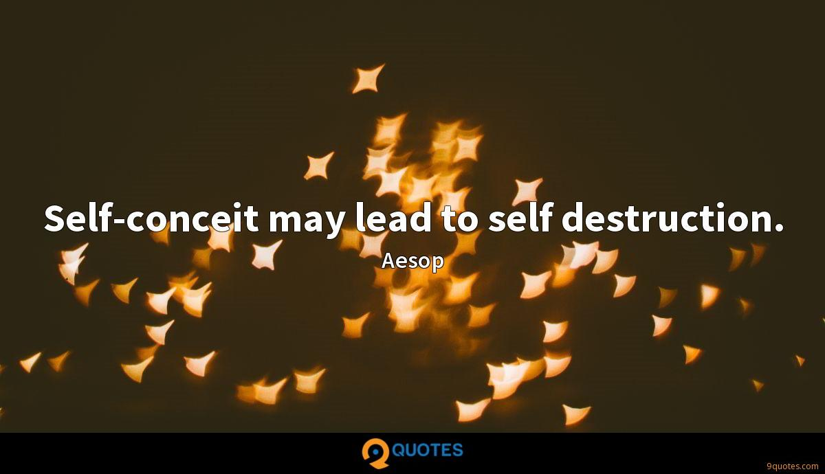 Self-conceit may lead to self destruction.