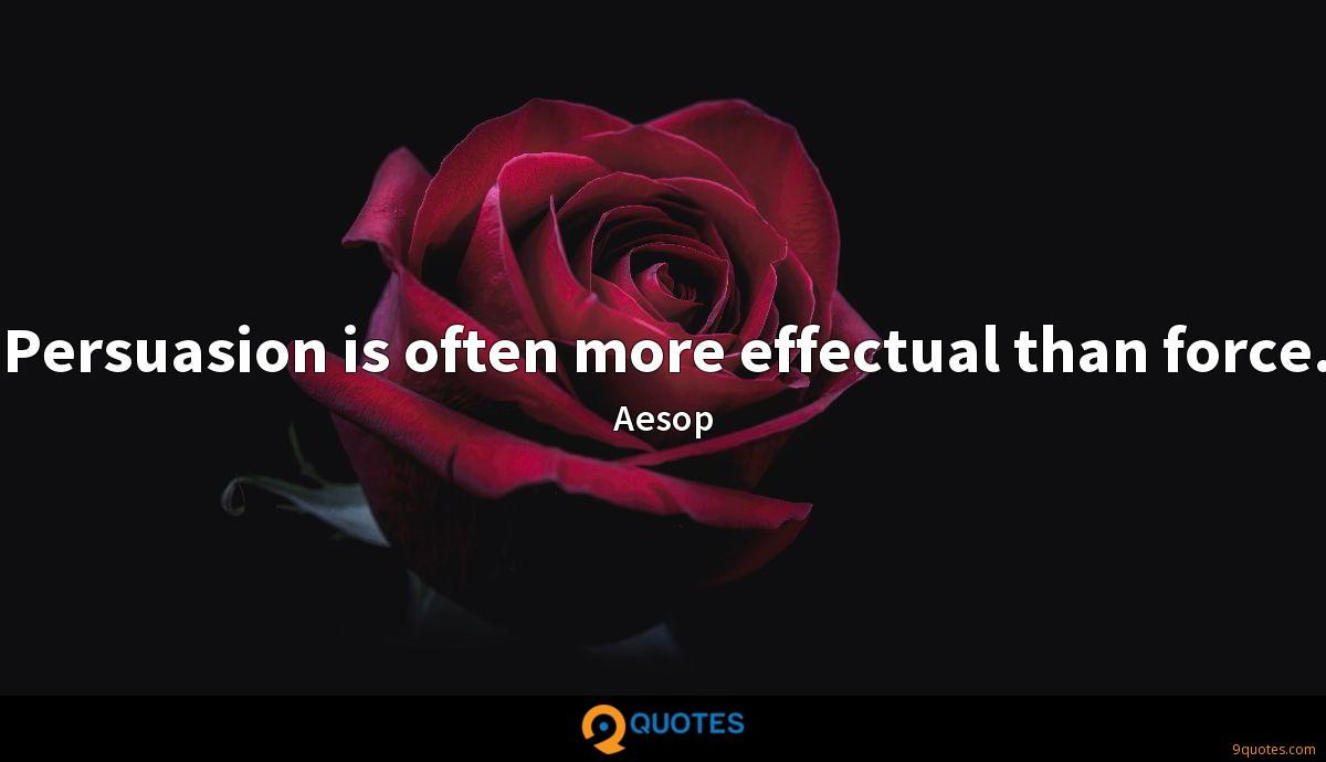 Persuasion is often more effectual than force.