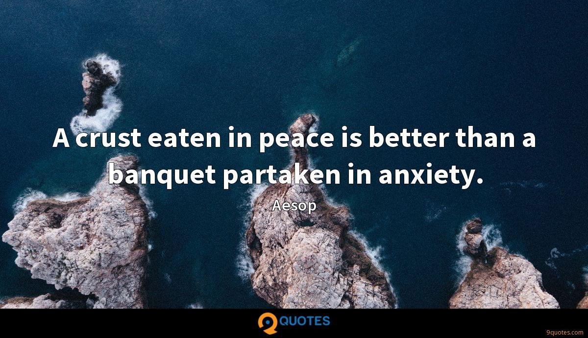 A crust eaten in peace is better than a banquet partaken in anxiety.