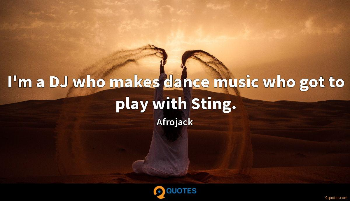 I'm a DJ who makes dance music who got to play with Sting.