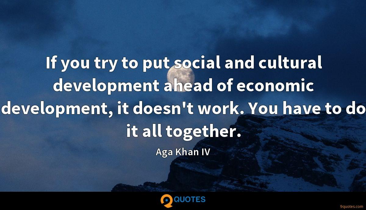If you try to put social and cultural development ahead of economic development, it doesn't work. You have to do it all together.