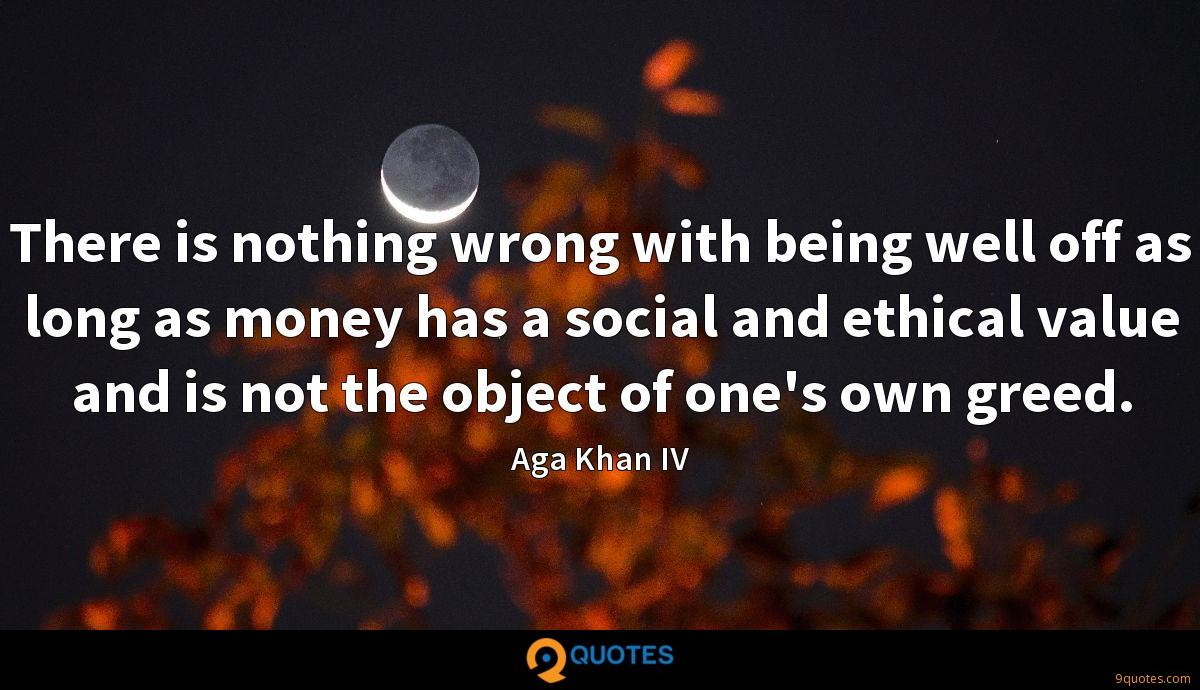 There is nothing wrong with being well off as long as money has a social and ethical value and is not the object of one's own greed.