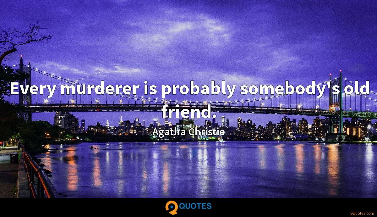 Every murderer is probably somebody's old friend.