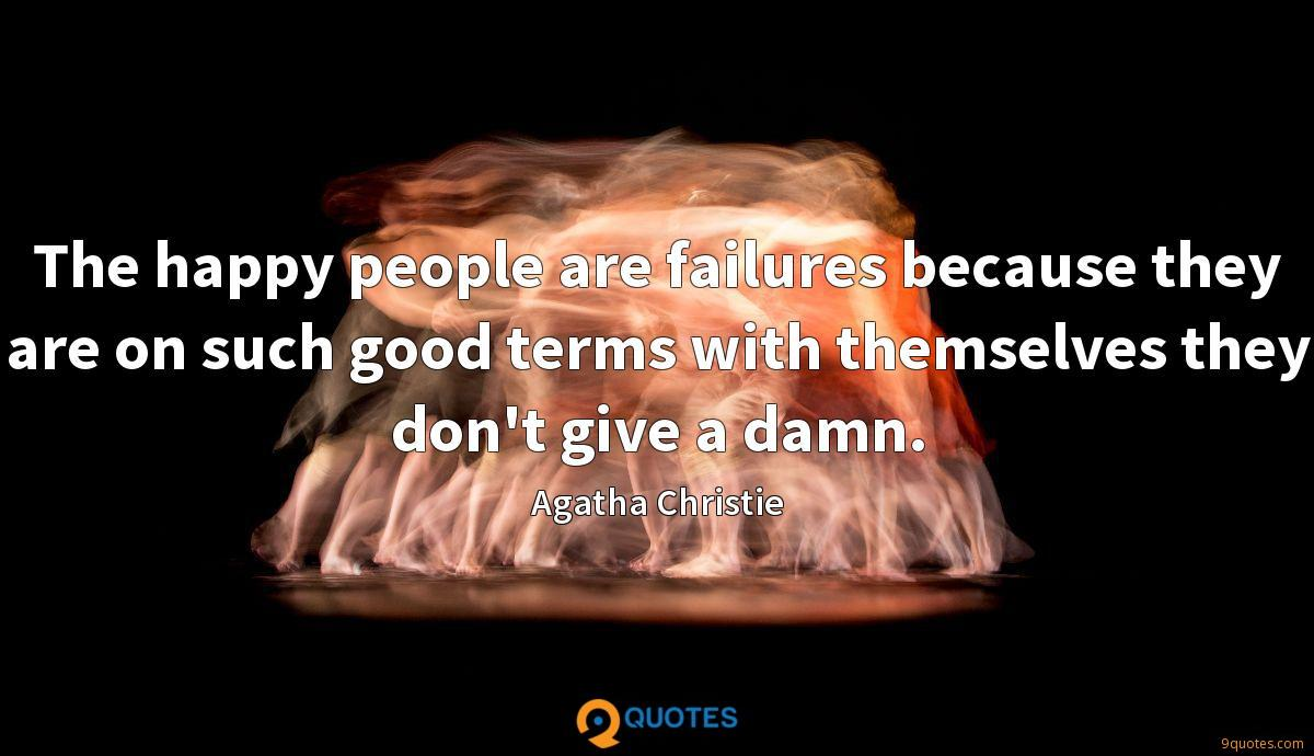The happy people are failures because they are on such good terms with themselves they don't give a damn.