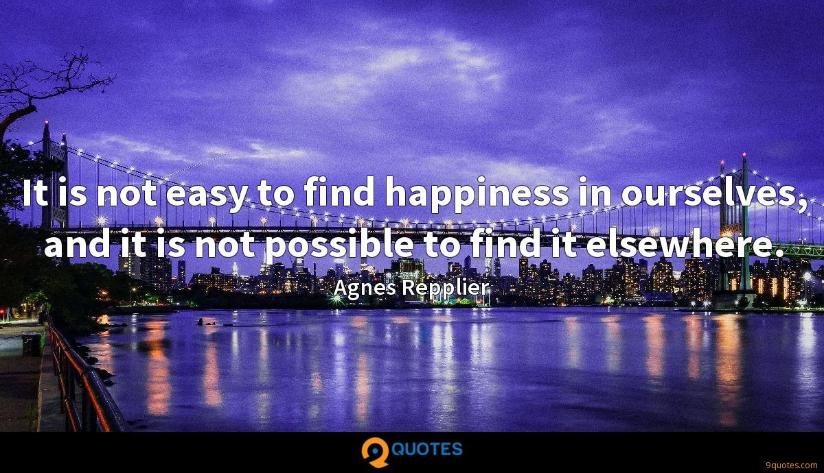 It is not easy to find happiness in ourselves, and it is not possible to find it elsewhere.