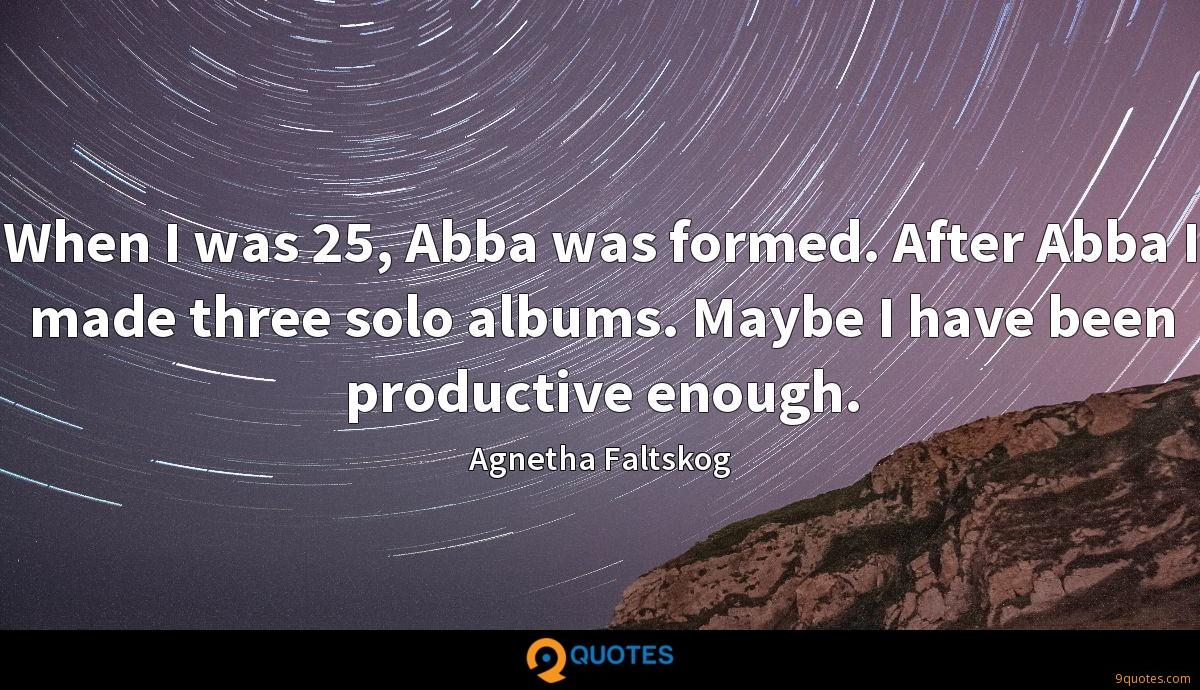 When I was 25, Abba was formed. After Abba I made three solo albums. Maybe I have been productive enough.
