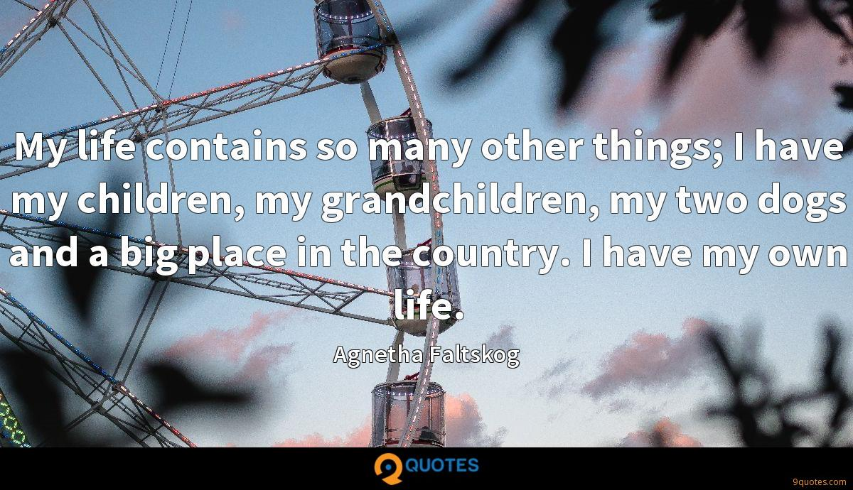 My life contains so many other things; I have my children, my grandchildren, my two dogs and a big place in the country. I have my own life.