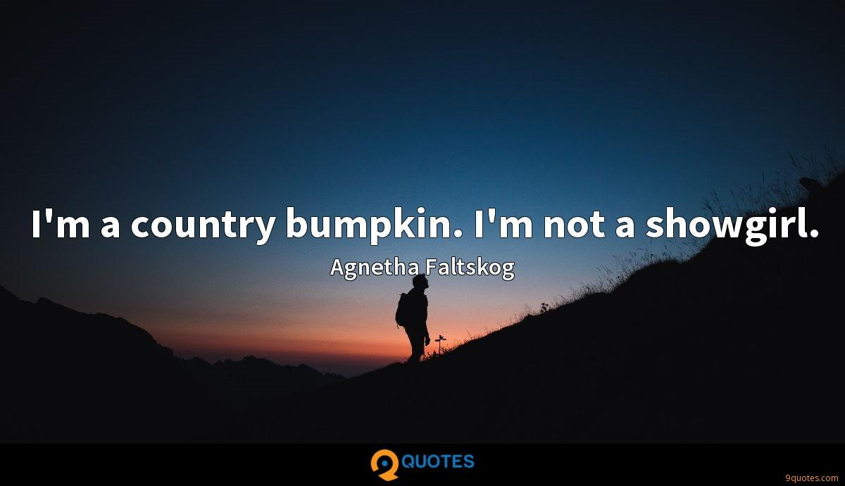 I'm a country bumpkin. I'm not a showgirl.