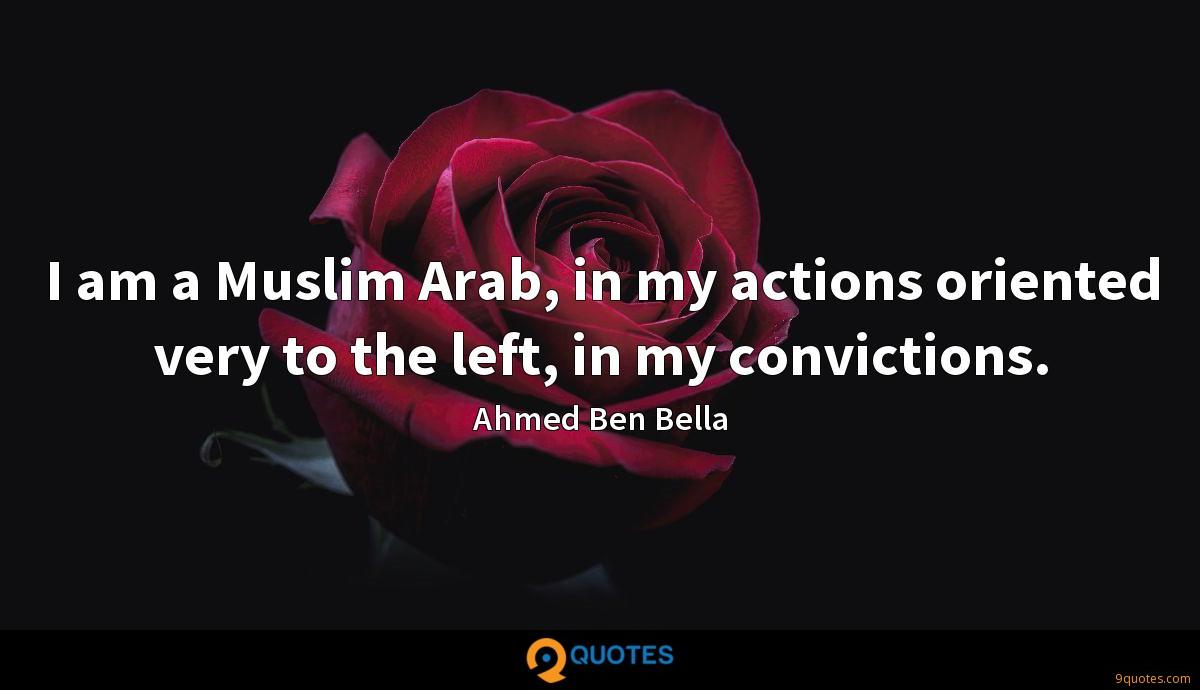 I am a Muslim Arab, in my actions oriented very to the left, in my convictions.