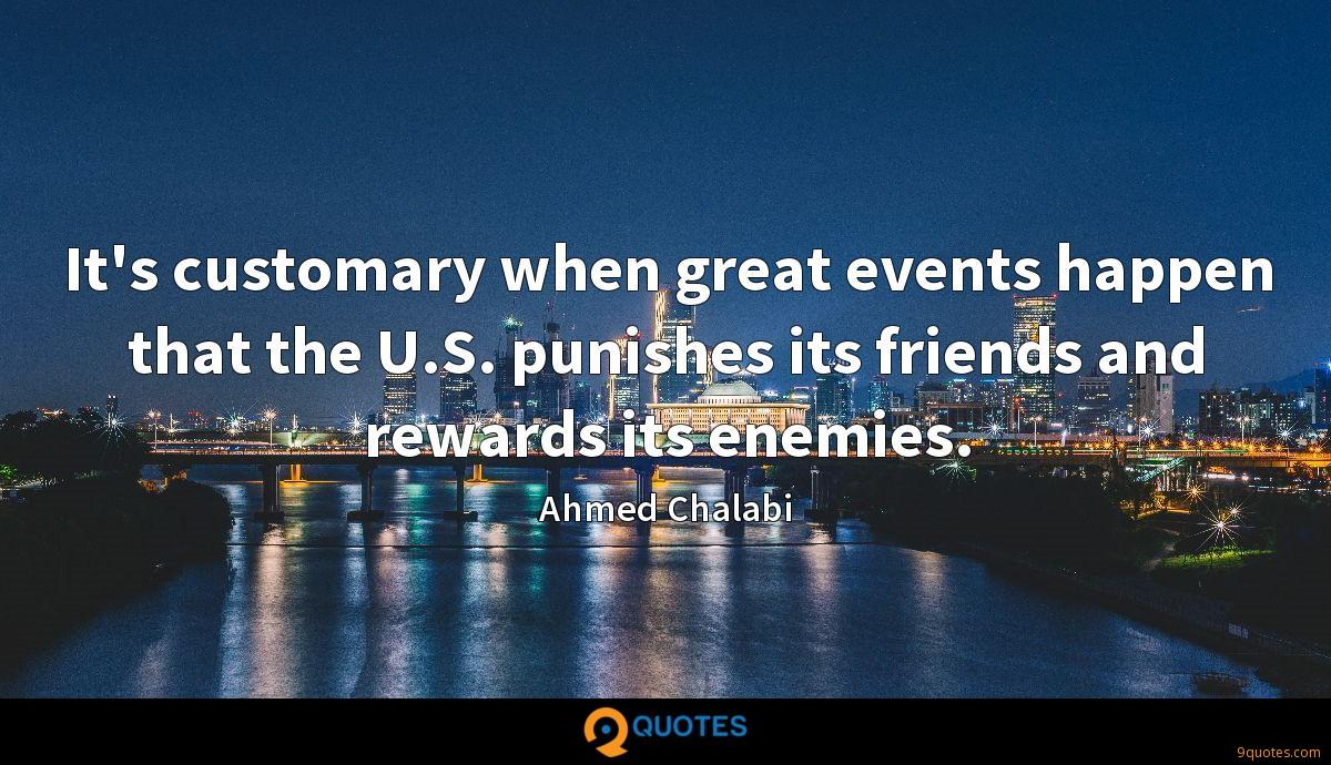 It's customary when great events happen that the U.S. punishes its friends and rewards its enemies.