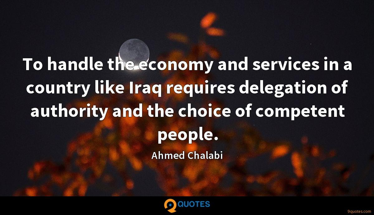 To handle the economy and services in a country like Iraq requires delegation of authority and the choice of competent people.