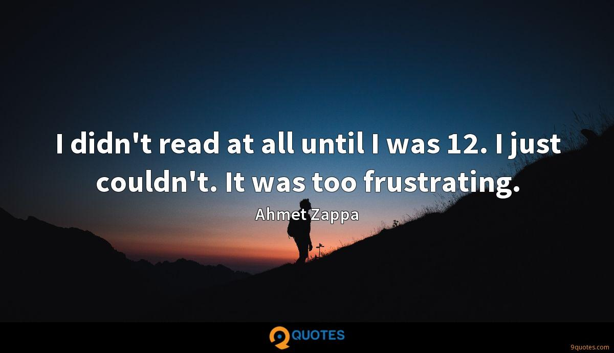 I didn't read at all until I was 12. I just couldn't. It was too frustrating.