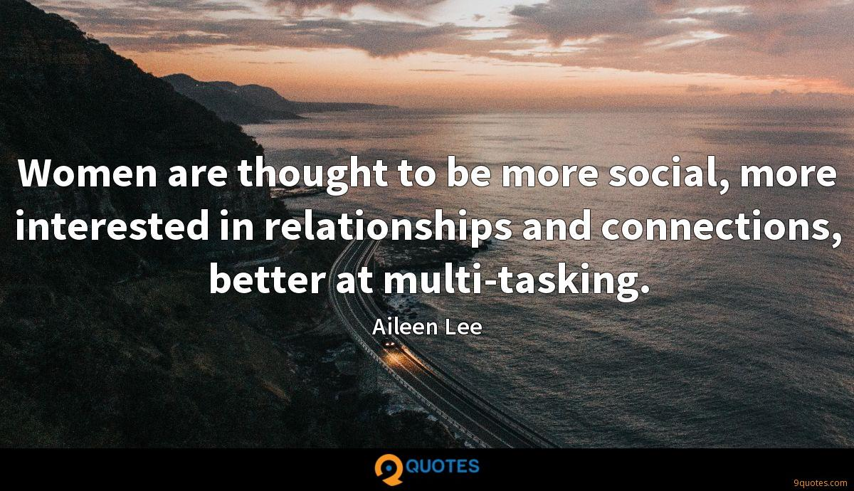 Women are thought to be more social, more interested in relationships and connections, better at multi-tasking.