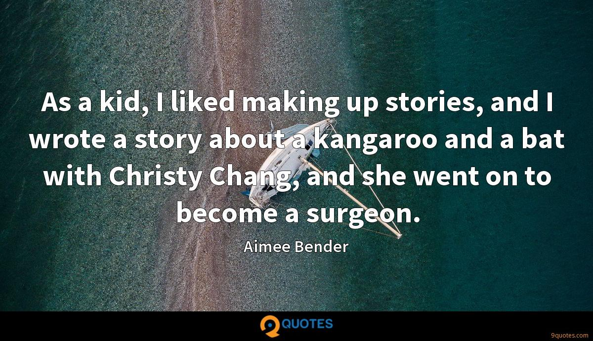 As a kid, I liked making up stories, and I wrote a story about a kangaroo and a bat with Christy Chang, and she went on to become a surgeon.