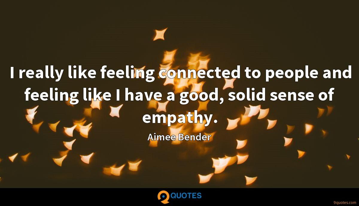 I really like feeling connected to people and feeling like I have a good, solid sense of empathy.