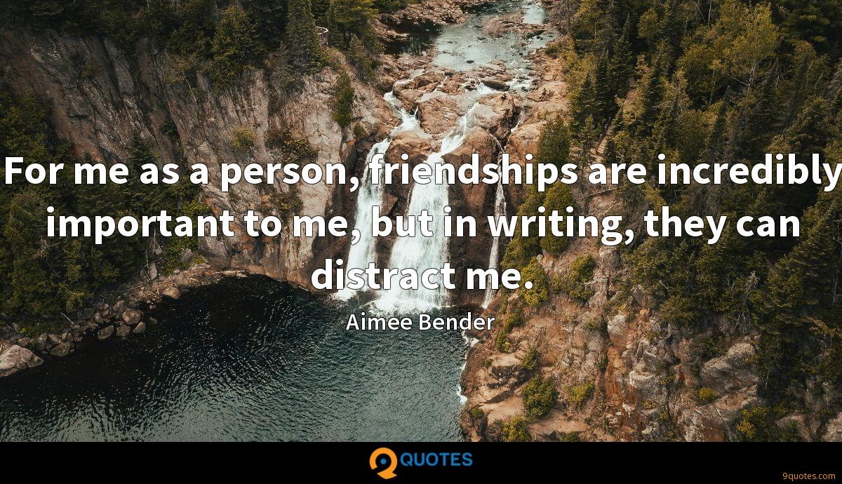 For me as a person, friendships are incredibly important to me, but in writing, they can distract me.