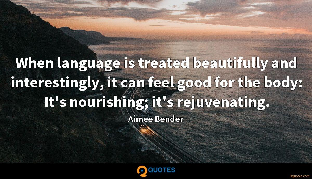 When language is treated beautifully and interestingly, it can feel good for the body: It's nourishing; it's rejuvenating.
