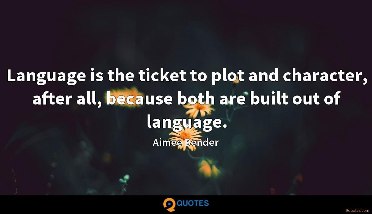 Language is the ticket to plot and character, after all, because both are built out of language.