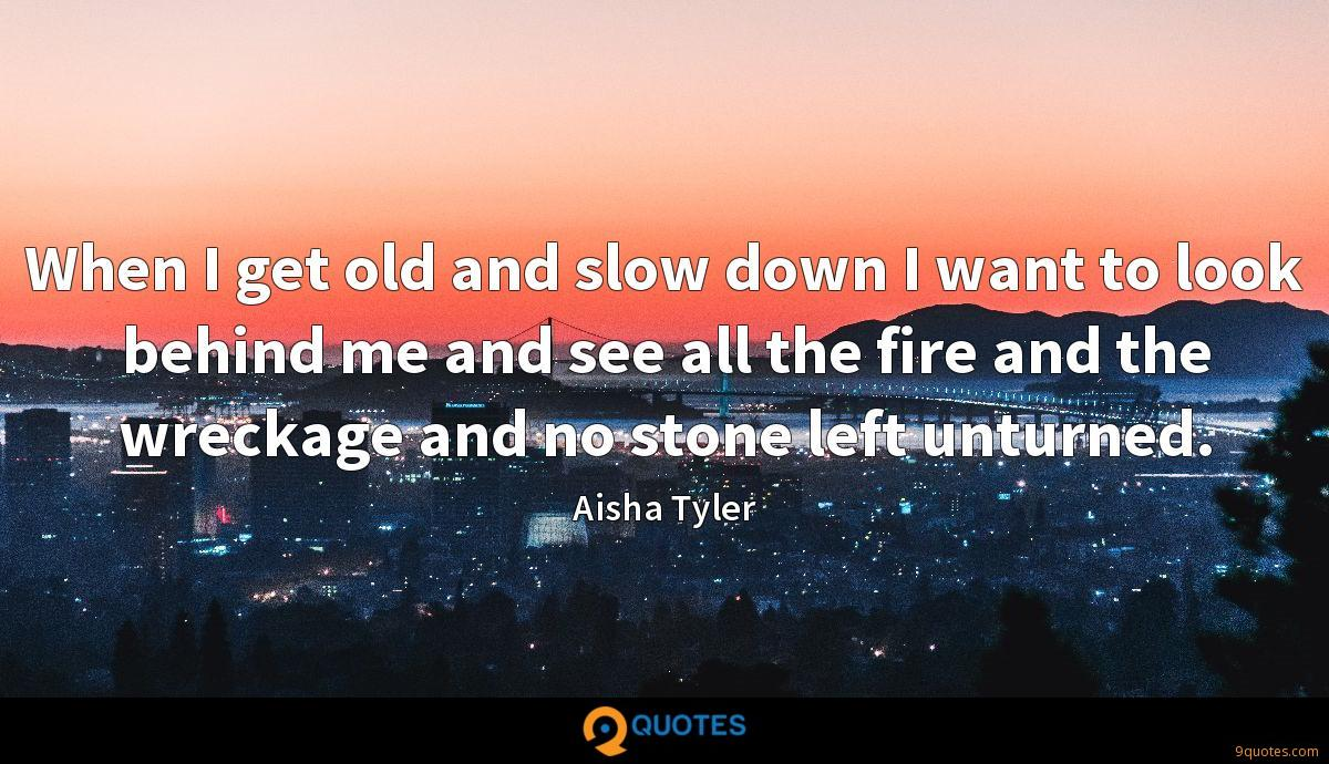 When I get old and slow down I want to look behind me and see all the fire and the wreckage and no stone left unturned.
