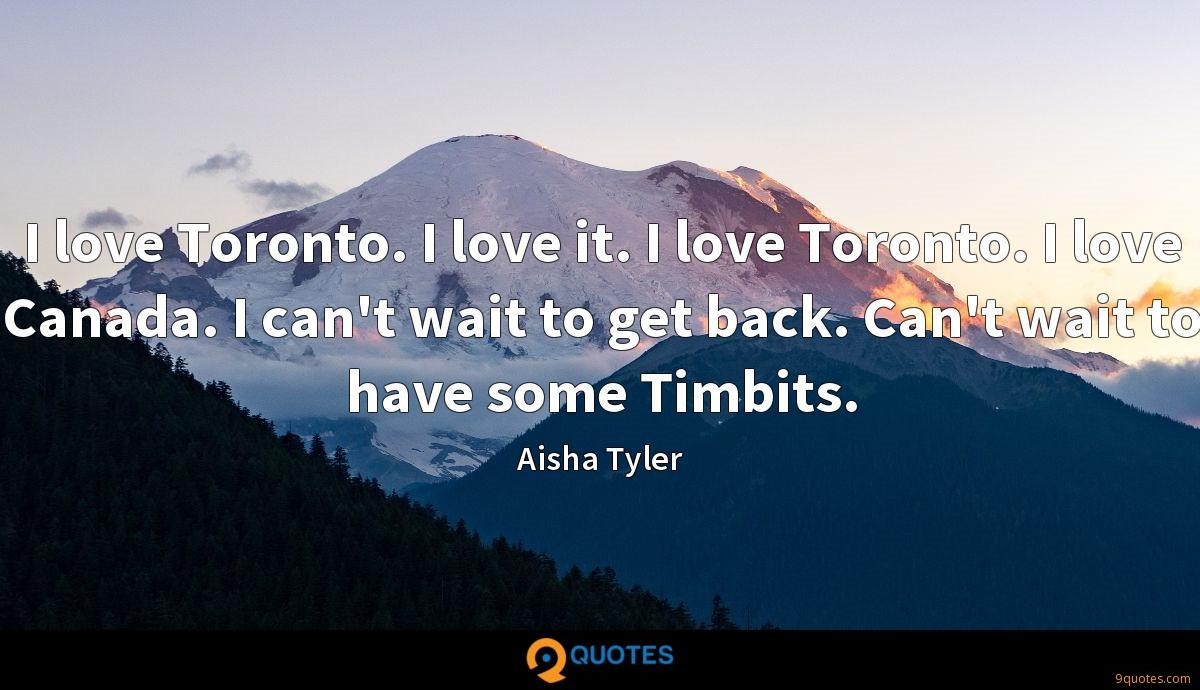 I love Toronto. I love it. I love Toronto. I love Canada. I can't wait to get back. Can't wait to have some Timbits.