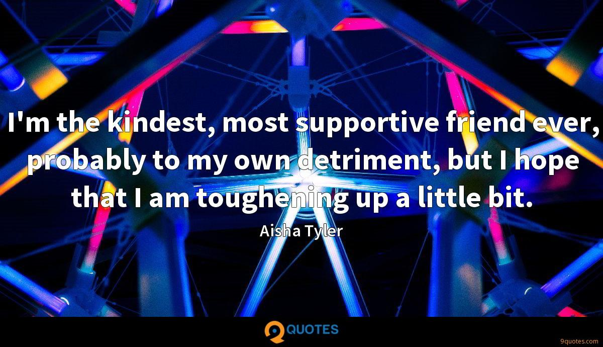 I'm the kindest, most supportive friend ever, probably to my own detriment, but I hope that I am toughening up a little bit.