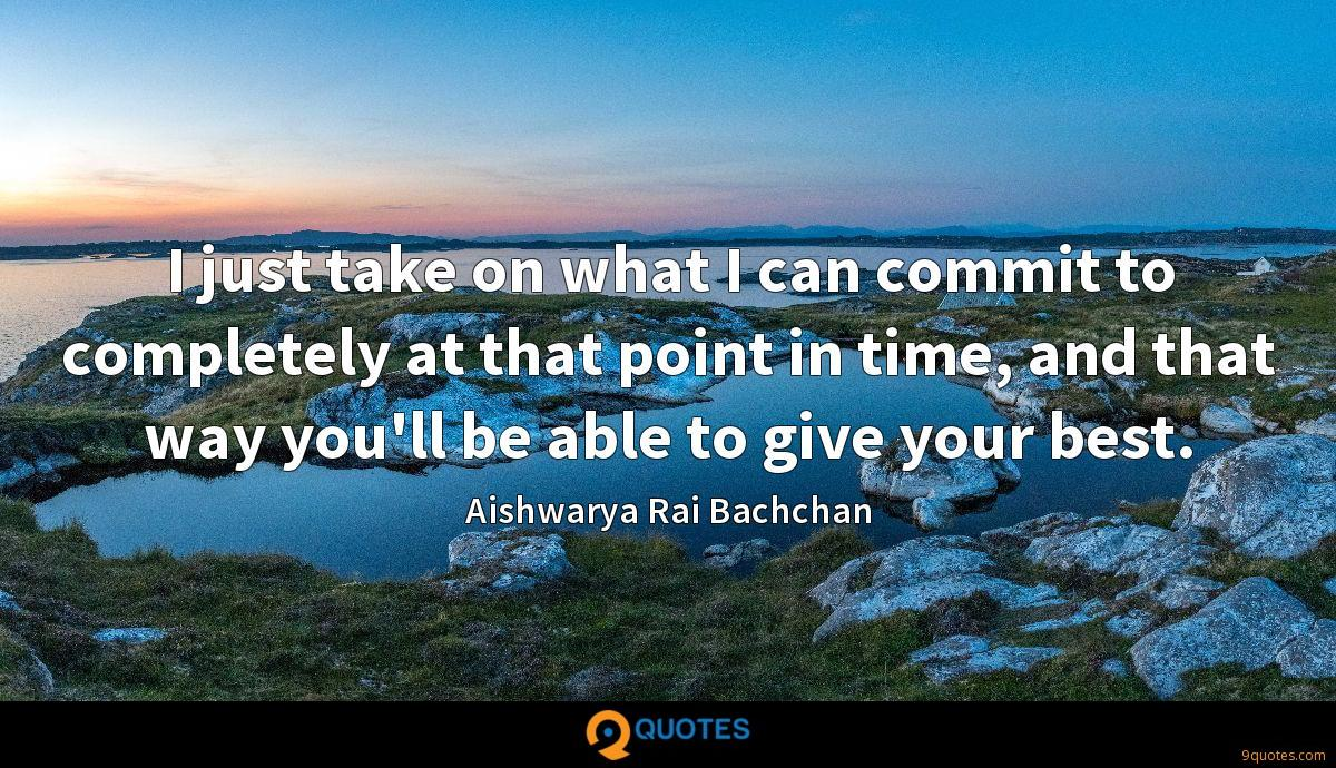 I just take on what I can commit to completely at that point in time, and that way you'll be able to give your best.