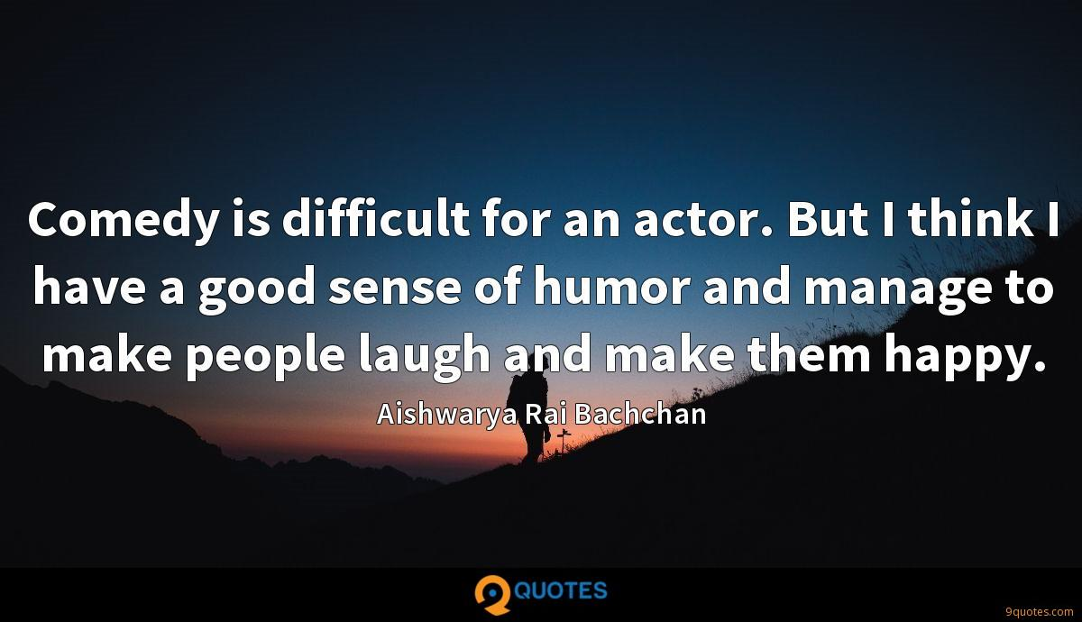 Comedy is difficult for an actor. But I think I have a good sense of humor and manage to make people laugh and make them happy.