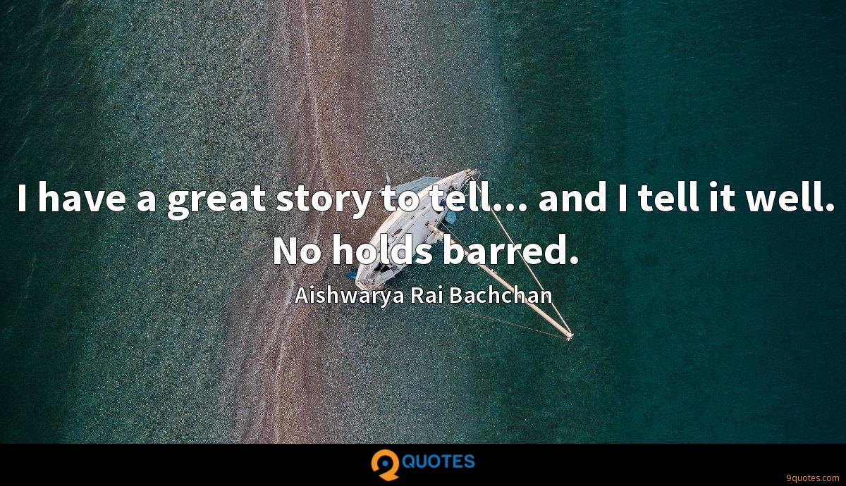 I have a great story to tell... and I tell it well. No holds barred.