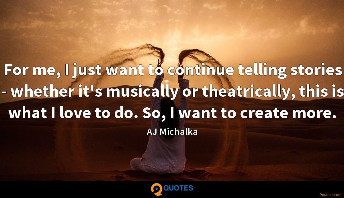 For me, I just want to continue telling stories - whether it's musically or theatrically, this is what I love to do. So, I want to create more.