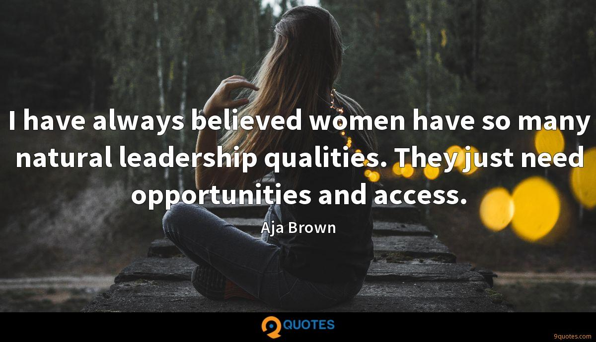 I have always believed women have so many natural leadership qualities. They just need opportunities and access.