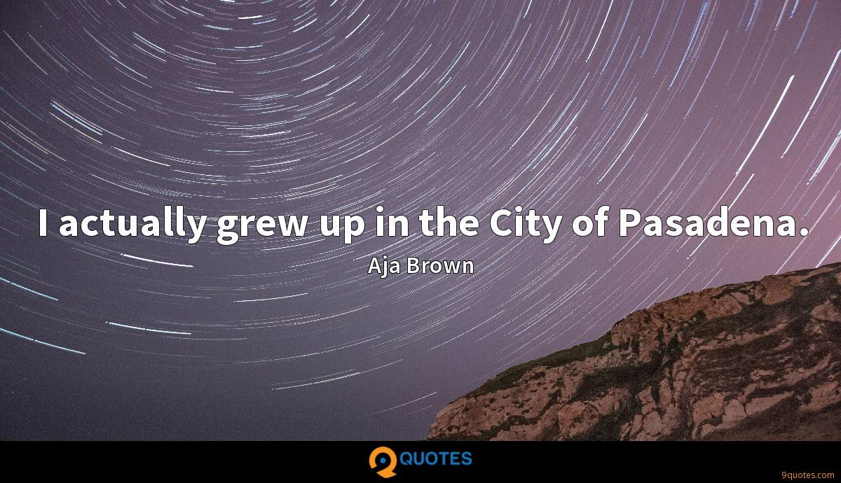 I actually grew up in the City of Pasadena.