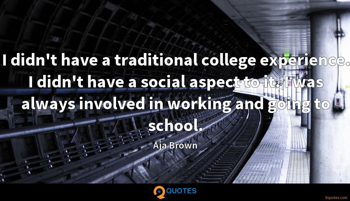 I didn't have a traditional college experience. I didn't have a social aspect to it. I was always involved in working and going to school.