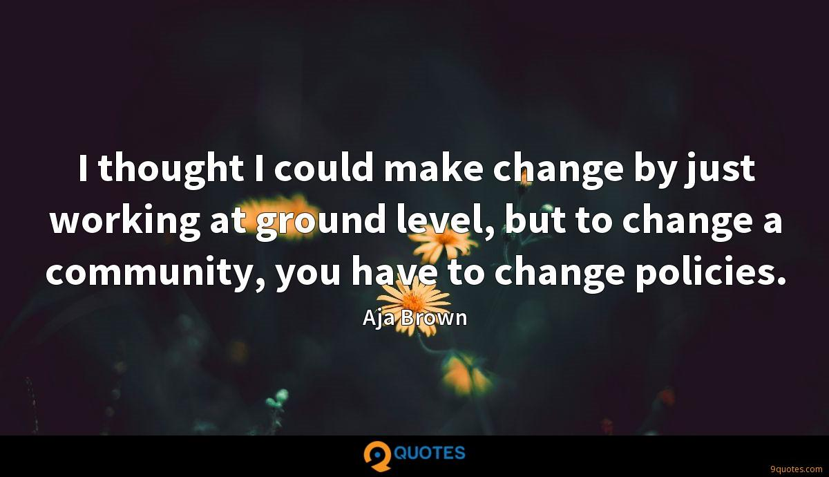 I thought I could make change by just working at ground level, but to change a community, you have to change policies.