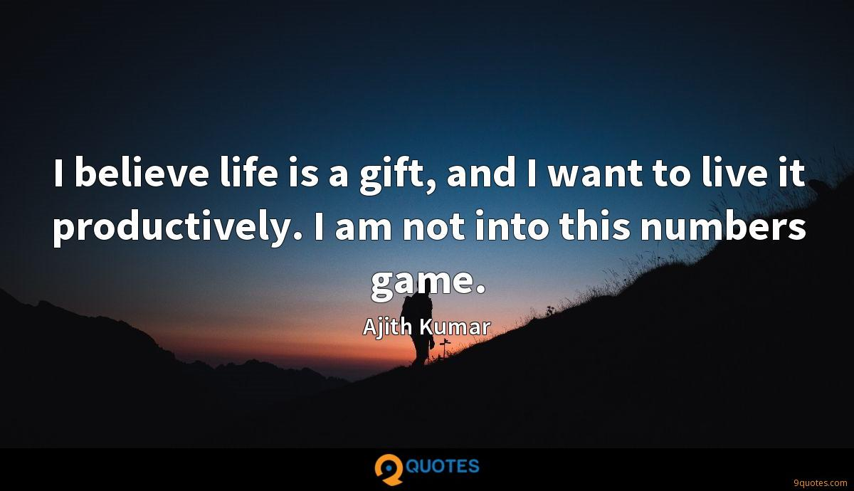 I believe life is a gift, and I want to live it productively. I am not into this numbers game.