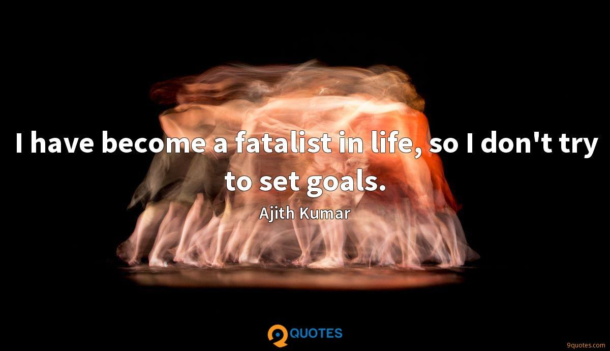 I have become a fatalist in life, so I don't try to set goals.