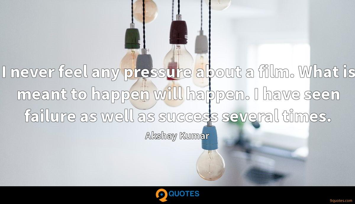 I never feel any pressure about a film. What is meant to happen will happen. I have seen failure as well as success several times.