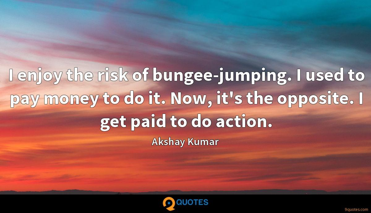 I enjoy the risk of bungee-jumping. I used to pay money to do it. Now, it's the opposite. I get paid to do action.
