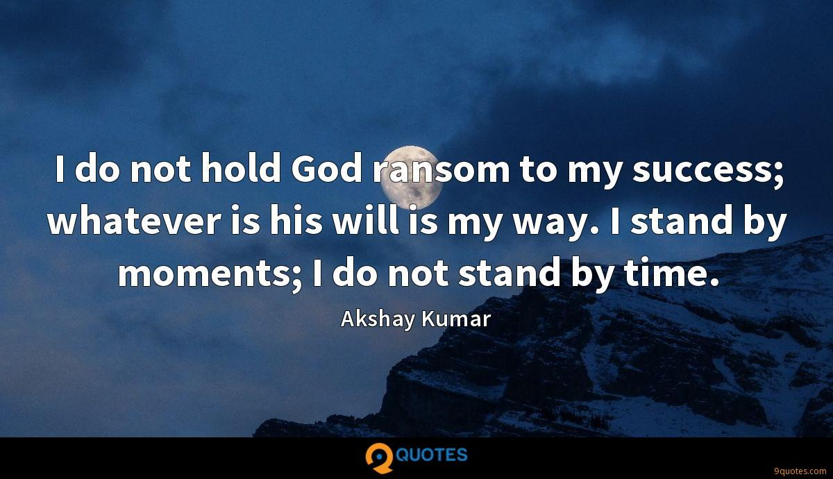 I do not hold God ransom to my success; whatever is his will is my way. I stand by moments; I do not stand by time.