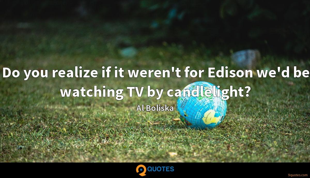 Do you realize if it weren't for Edison we'd be watching TV by candlelight?