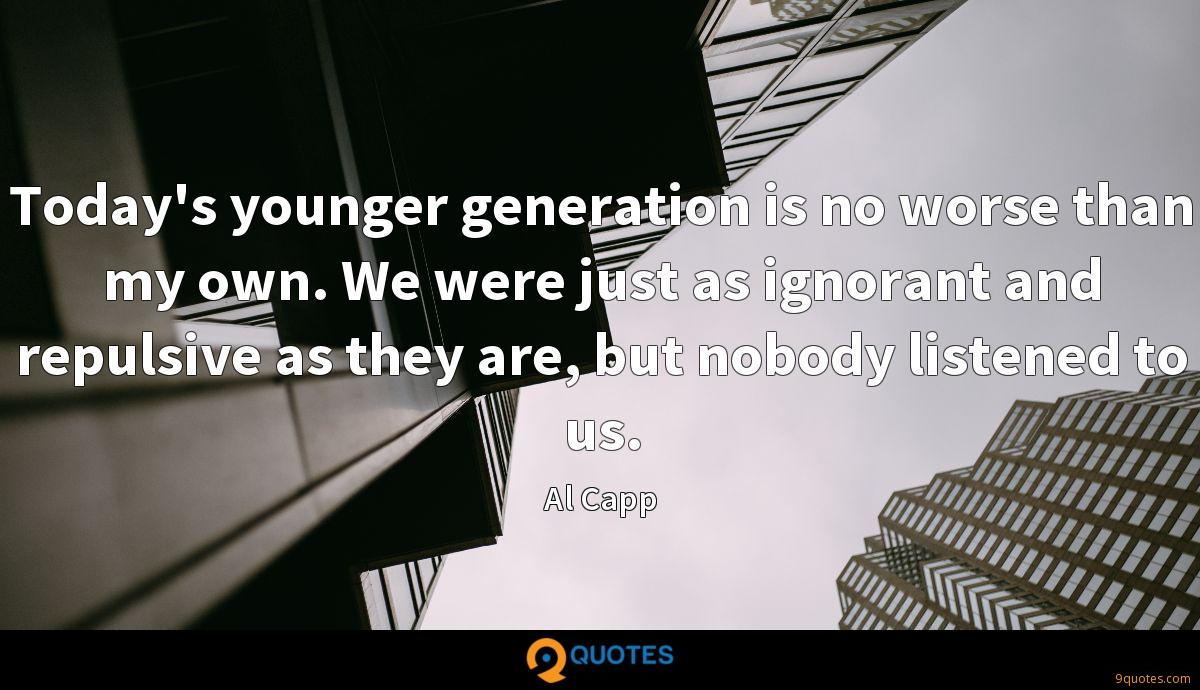 Today's younger generation is no worse than my own. We were just as ignorant and repulsive as they are, but nobody listened to us.