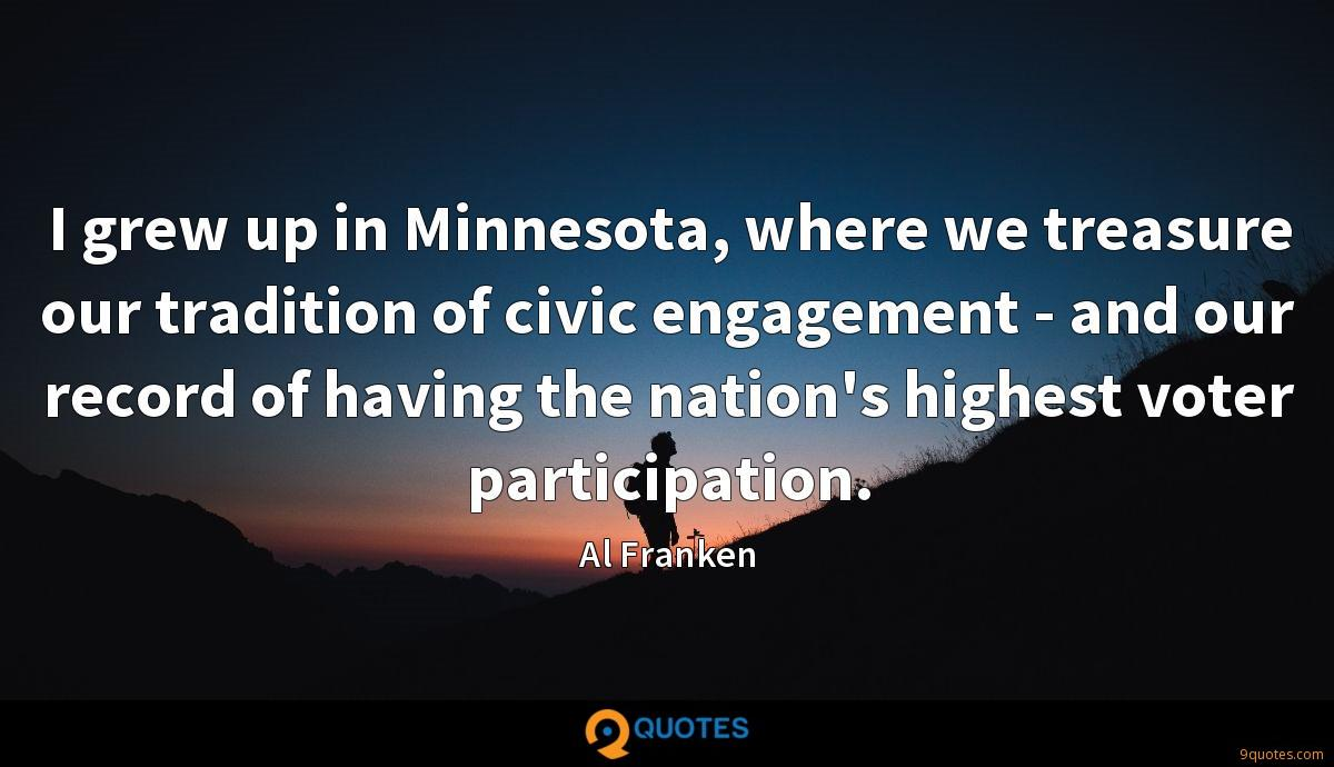 I grew up in Minnesota, where we treasure our tradition of civic engagement - and our record of having the nation's highest voter participation.
