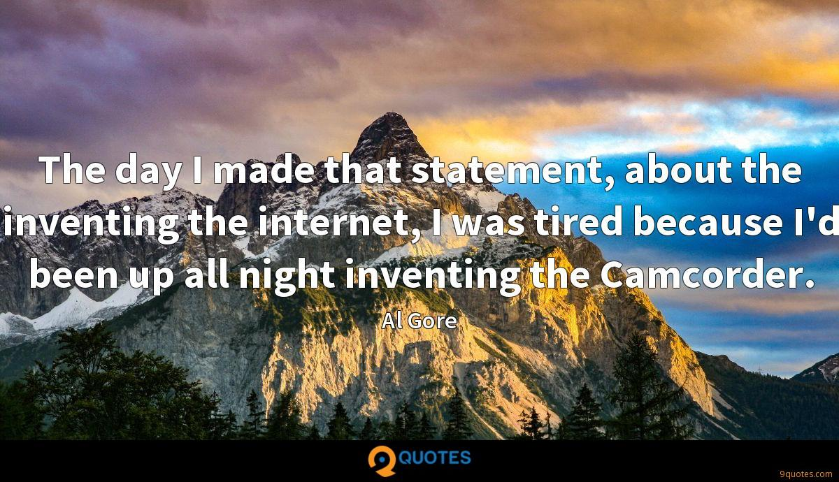 The day I made that statement, about the inventing the internet, I was tired because I'd been up all night inventing the Camcorder.