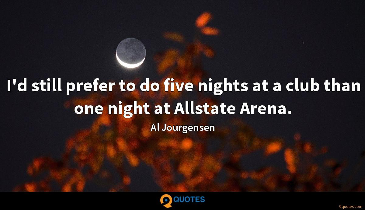 I'd still prefer to do five nights at a club than one night at Allstate Arena.