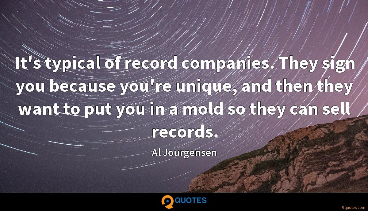It's typical of record companies. They sign you because you're unique, and then they want to put you in a mold so they can sell records.