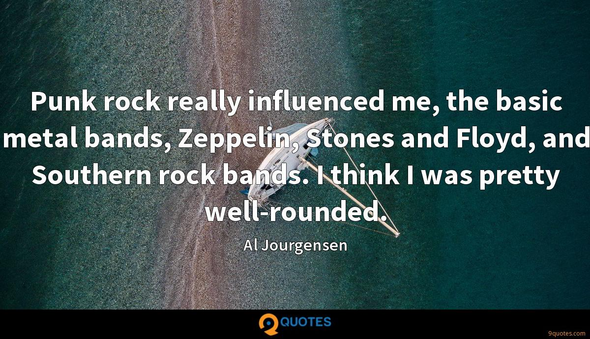 Punk rock really influenced me, the basic metal bands, Zeppelin, Stones and Floyd, and Southern rock bands. I think I was pretty well-rounded.