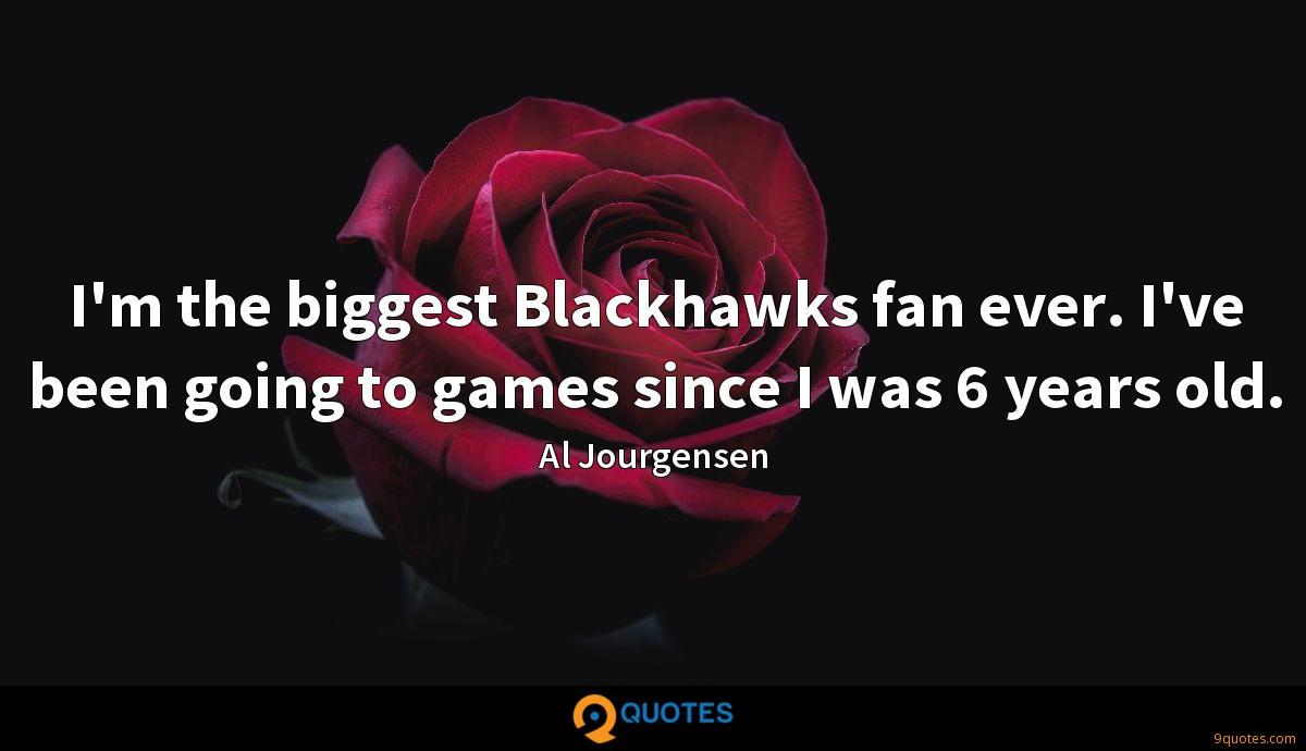 I'm the biggest Blackhawks fan ever. I've been going to games since I was 6 years old.