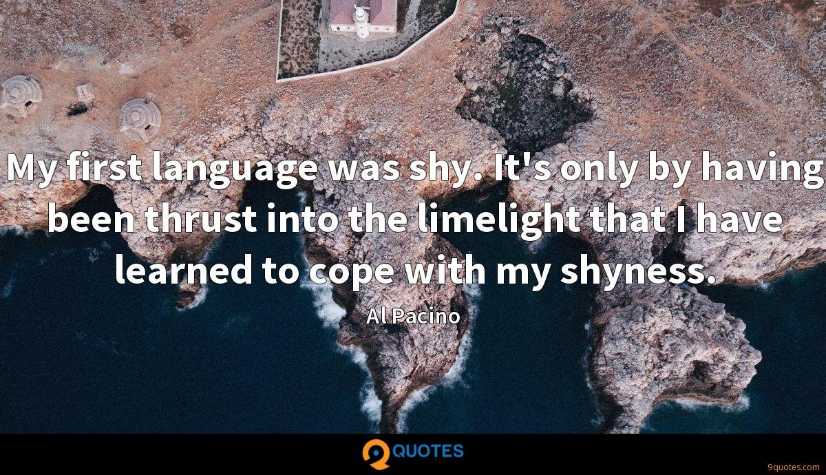 My first language was shy. It's only by having been thrust into the limelight that I have learned to cope with my shyness.