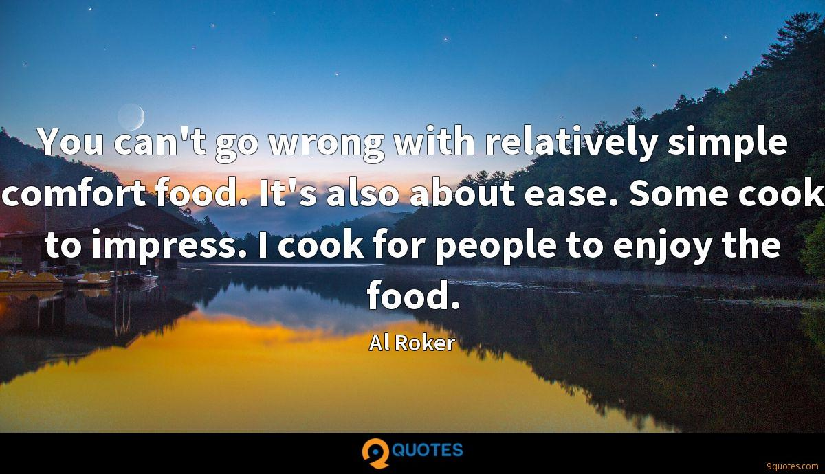You can't go wrong with relatively simple comfort food. It's also about ease. Some cook to impress. I cook for people to enjoy the food.