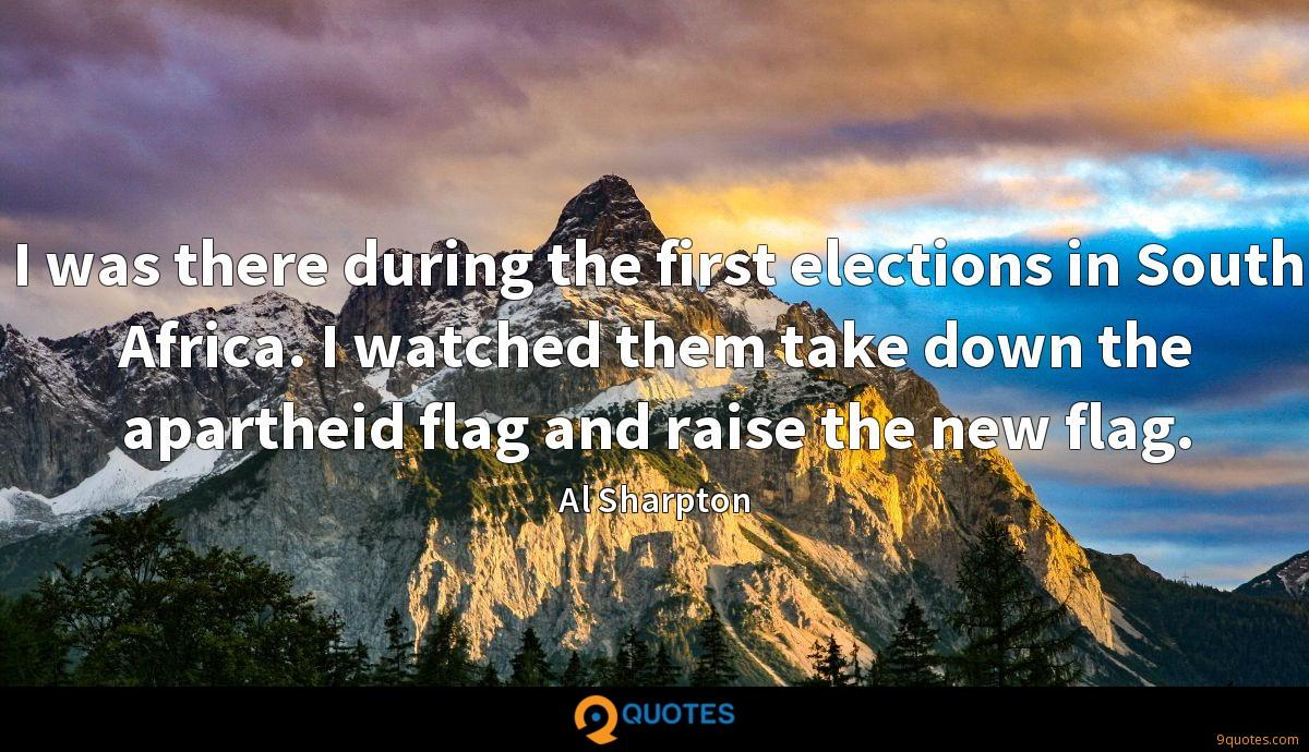 I was there during the first elections in South Africa. I watched them take down the apartheid flag and raise the new flag.